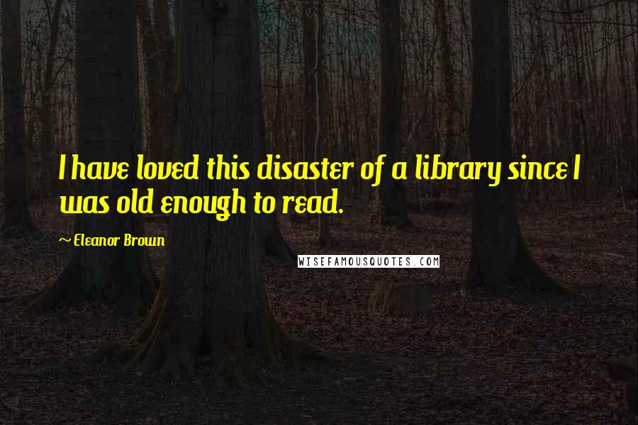 Eleanor Brown quotes: I have loved this disaster of a library since I was old enough to read.