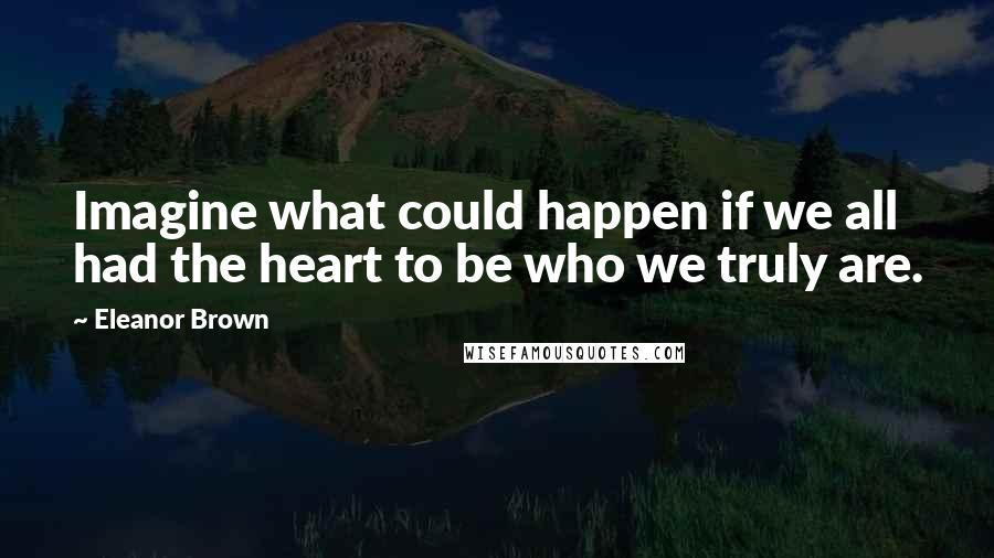 Eleanor Brown quotes: Imagine what could happen if we all had the heart to be who we truly are.