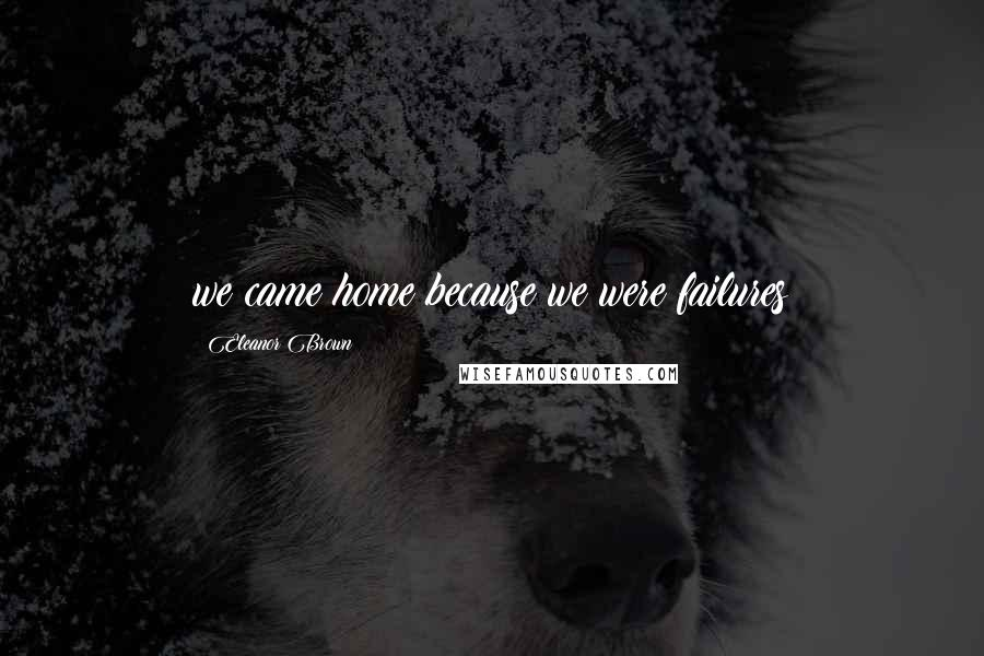 Eleanor Brown quotes: we came home because we were failures