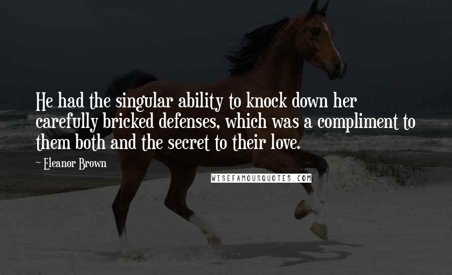 Eleanor Brown quotes: He had the singular ability to knock down her carefully bricked defenses, which was a compliment to them both and the secret to their love.