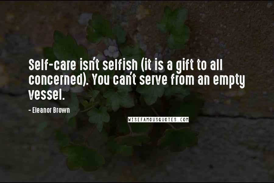 Eleanor Brown quotes: Self-care isn't selfish (it is a gift to all concerned). You can't serve from an empty vessel.