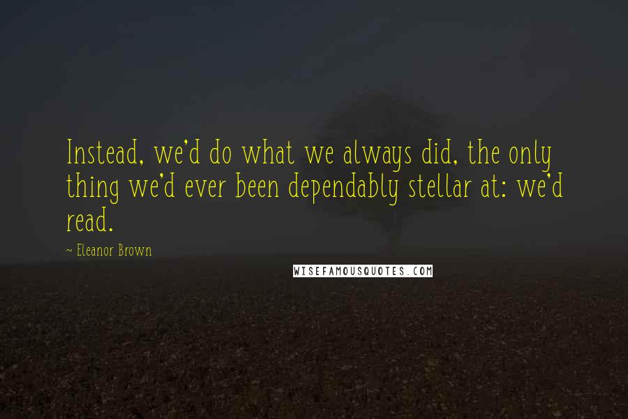 Eleanor Brown quotes: Instead, we'd do what we always did, the only thing we'd ever been dependably stellar at: we'd read.