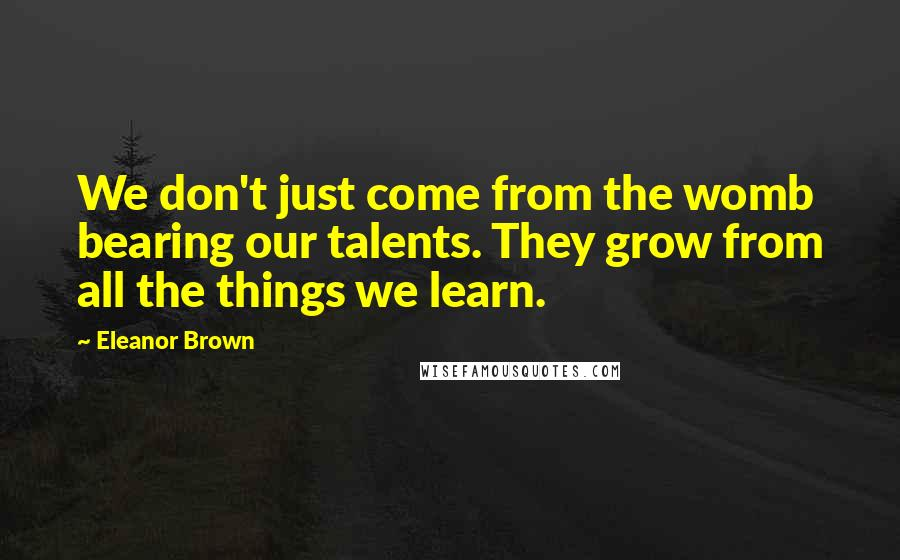 Eleanor Brown quotes: We don't just come from the womb bearing our talents. They grow from all the things we learn.