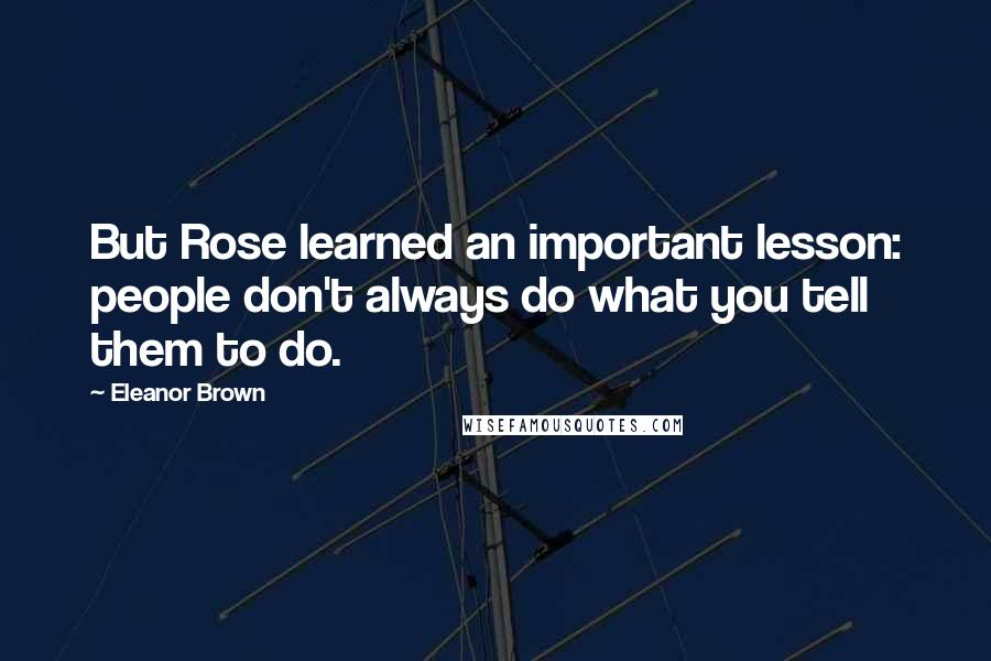 Eleanor Brown quotes: But Rose learned an important lesson: people don't always do what you tell them to do.