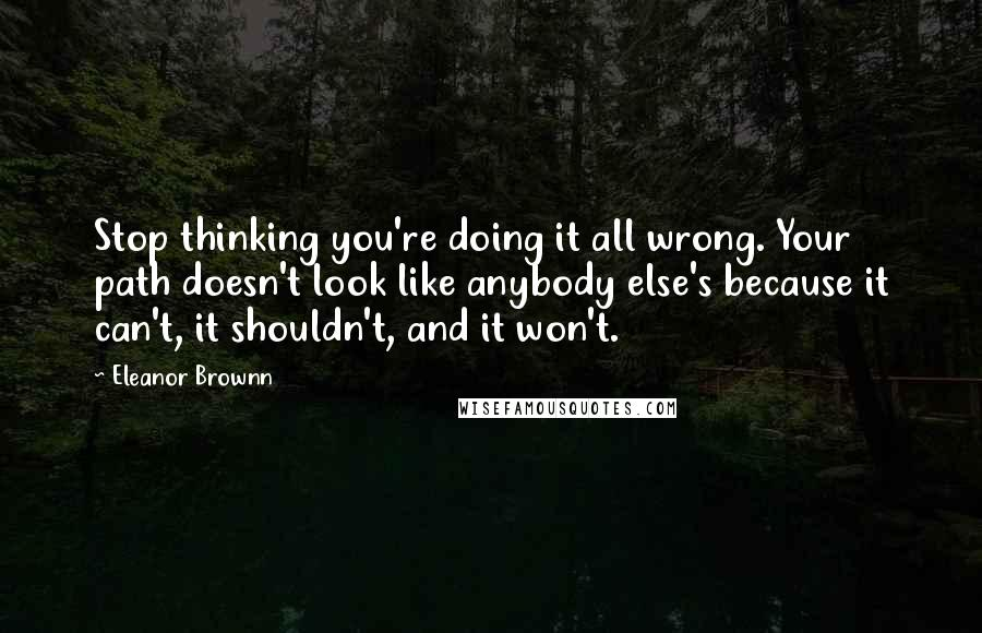 Eleanor Brownn quotes: Stop thinking you're doing it all wrong. Your path doesn't look like anybody else's because it can't, it shouldn't, and it won't.