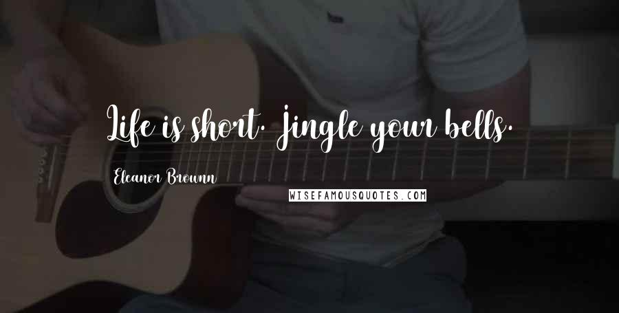 Eleanor Brownn quotes: Life is short. Jingle your bells.