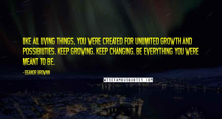 Eleanor Brownn quotes: Like all living things, you were created for unlimited growth and possibilities. Keep growing. Keep changing. Be everything you were meant to be.