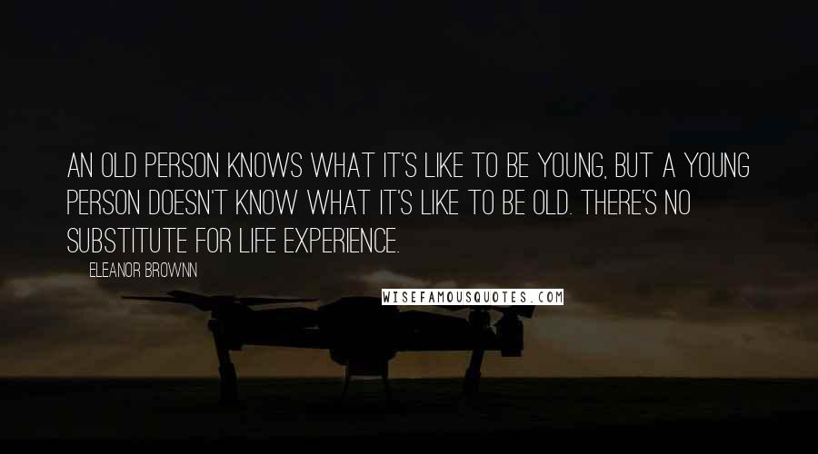 Eleanor Brownn quotes: An old person knows what it's like to be young, but a young person doesn't know what it's like to be old. There's no substitute for life experience.