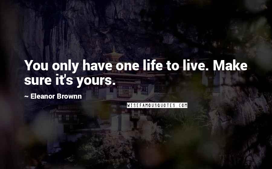 Eleanor Brownn quotes: You only have one life to live. Make sure it's yours.