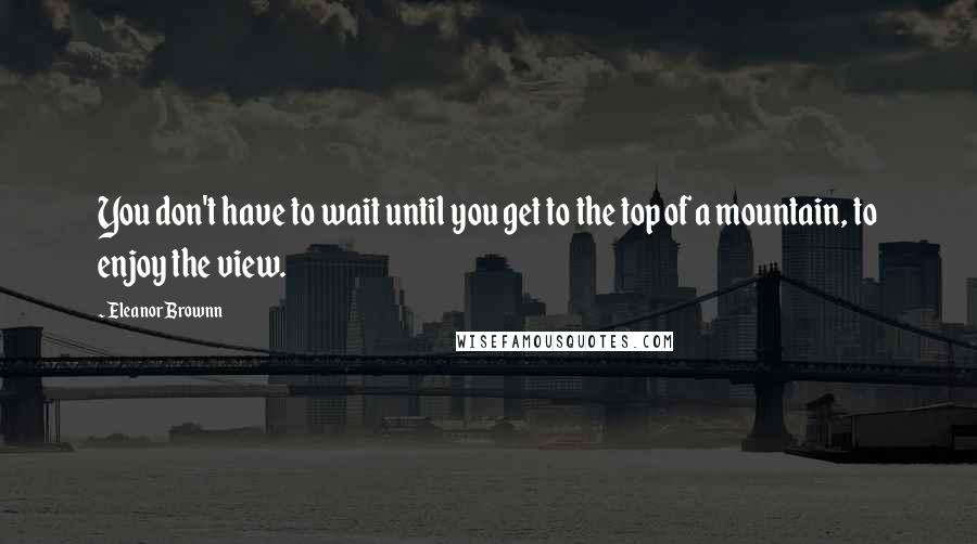 Eleanor Brownn quotes: You don't have to wait until you get to the top of a mountain, to enjoy the view.