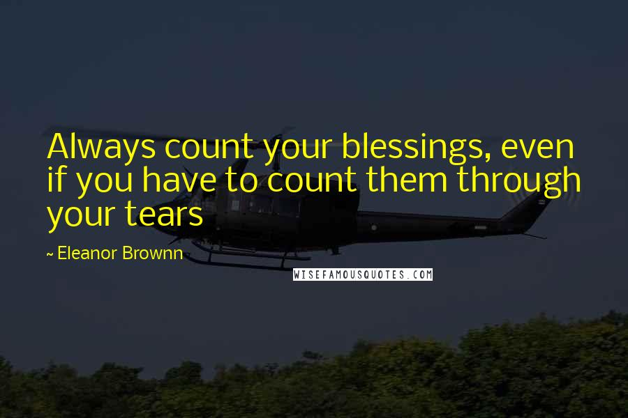 Eleanor Brownn quotes: Always count your blessings, even if you have to count them through your tears