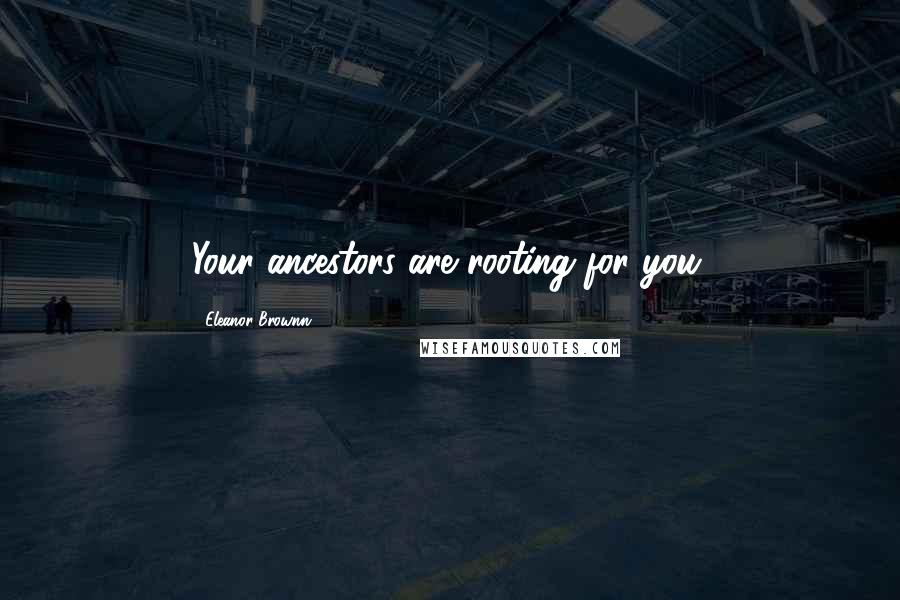 Eleanor Brownn quotes: Your ancestors are rooting for you.