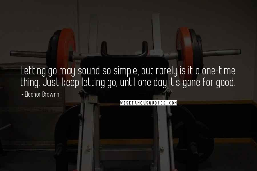 Eleanor Brownn quotes: Letting go may sound so simple, but rarely is it a one-time thing. Just keep letting go, until one day it's gone for good.