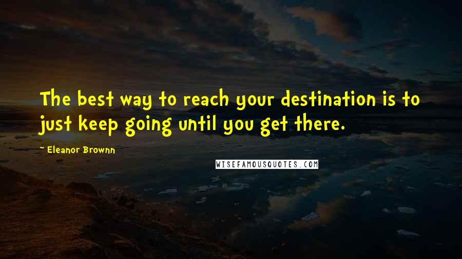 Eleanor Brownn quotes: The best way to reach your destination is to just keep going until you get there.