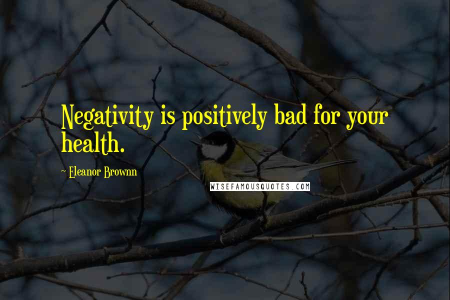 Eleanor Brownn quotes: Negativity is positively bad for your health.