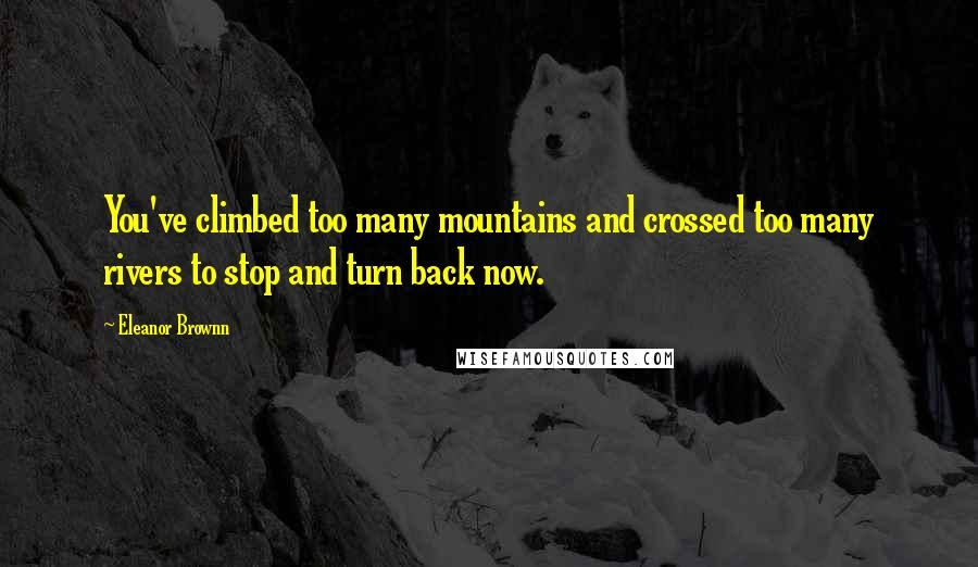 Eleanor Brownn quotes: You've climbed too many mountains and crossed too many rivers to stop and turn back now.