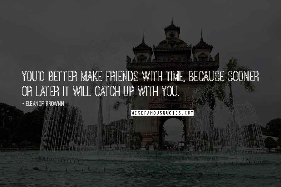 Eleanor Brownn quotes: You'd better make friends with Time, because sooner or later it will catch up with you.