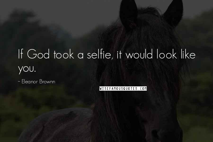 Eleanor Brownn quotes: If God took a selfie, it would look like you.