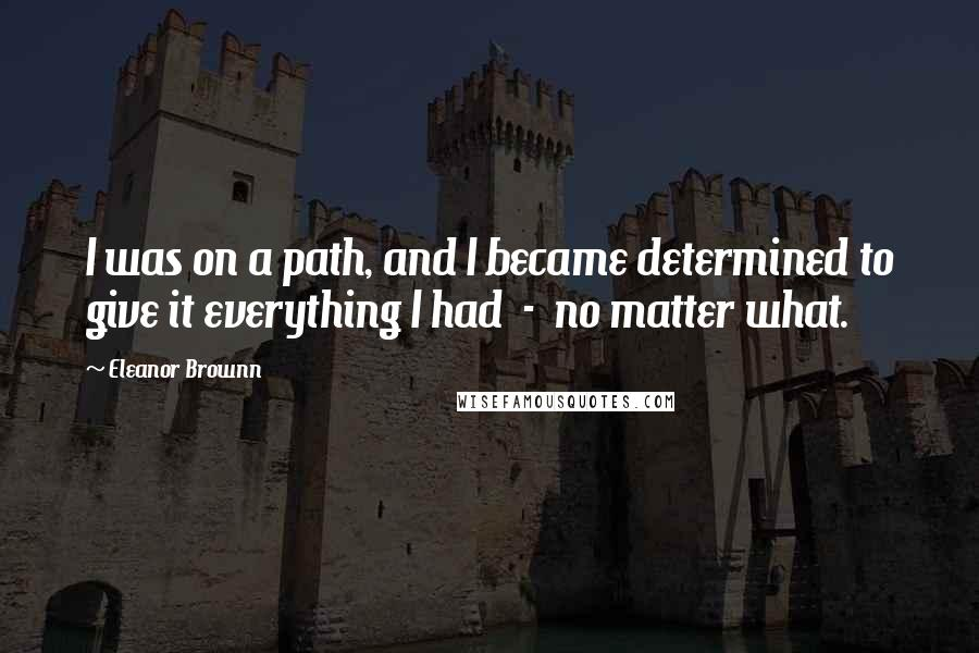 Eleanor Brownn quotes: I was on a path, and I became determined to give it everything I had - no matter what.