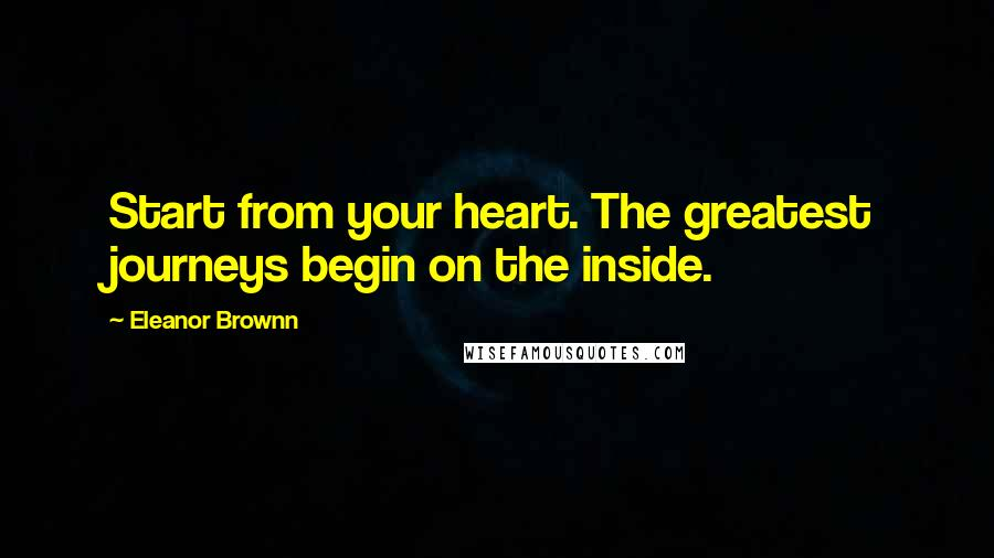 Eleanor Brownn quotes: Start from your heart. The greatest journeys begin on the inside.