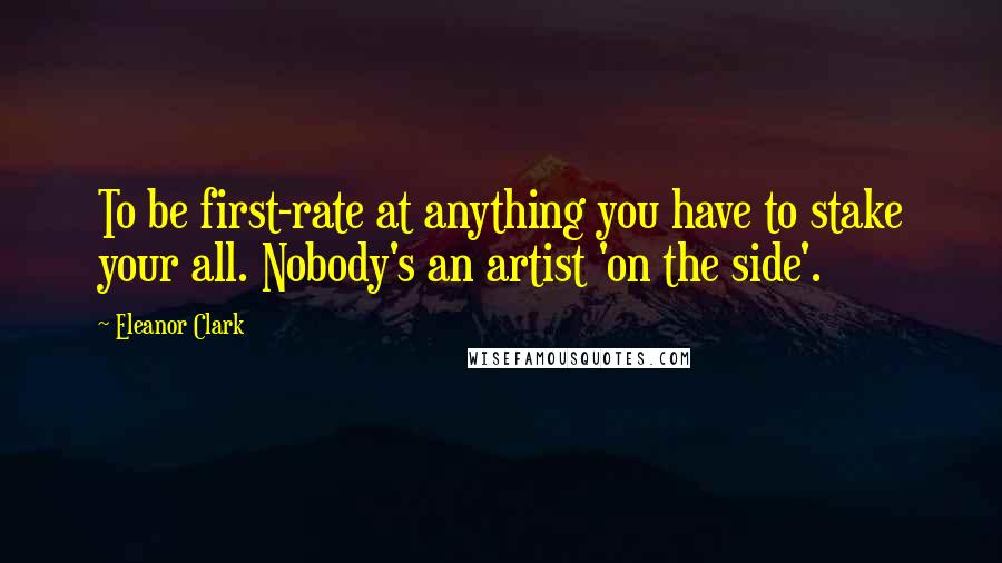 Eleanor Clark quotes: To be first-rate at anything you have to stake your all. Nobody's an artist 'on the side'.