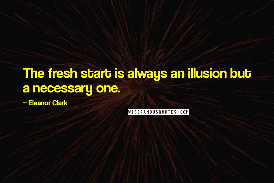 Eleanor Clark quotes: The fresh start is always an illusion but a necessary one.