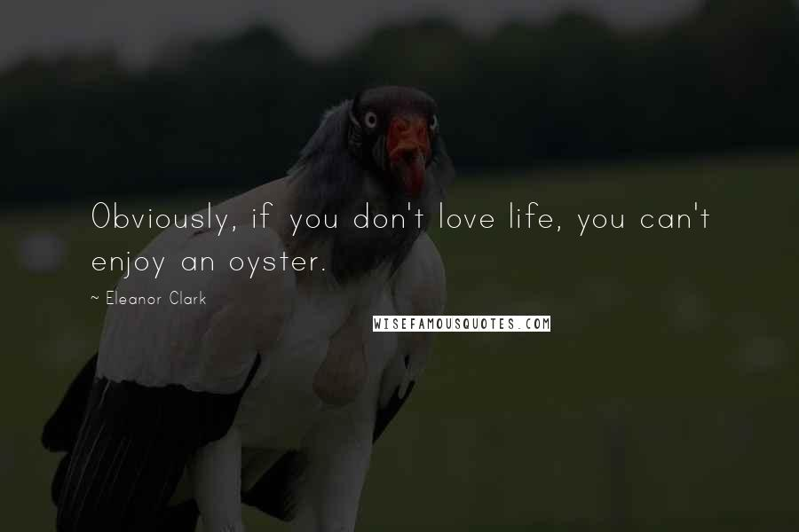 Eleanor Clark quotes: Obviously, if you don't love life, you can't enjoy an oyster.