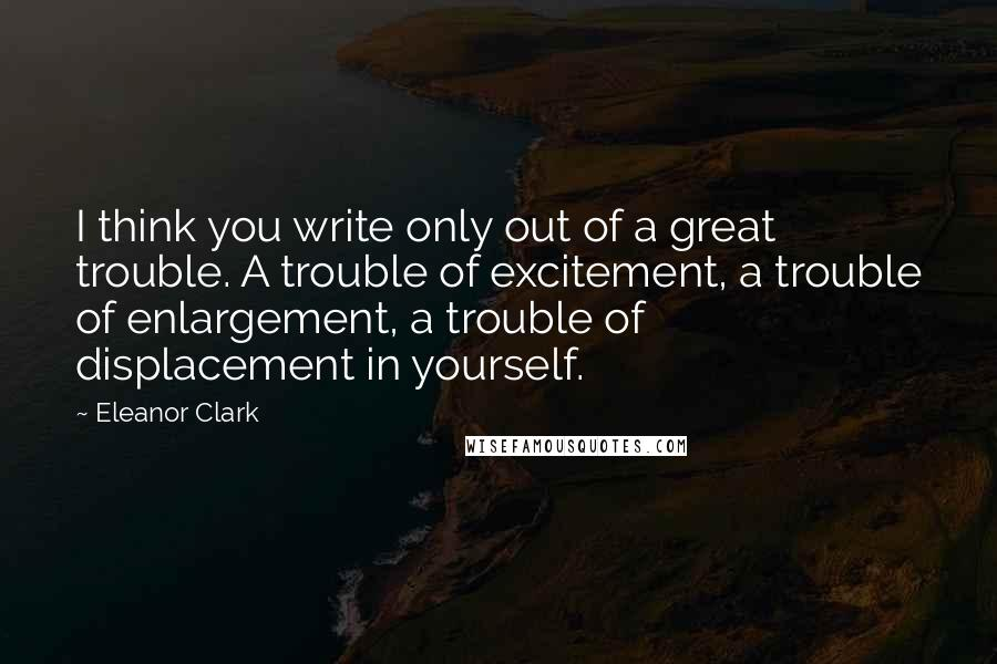Eleanor Clark quotes: I think you write only out of a great trouble. A trouble of excitement, a trouble of enlargement, a trouble of displacement in yourself.