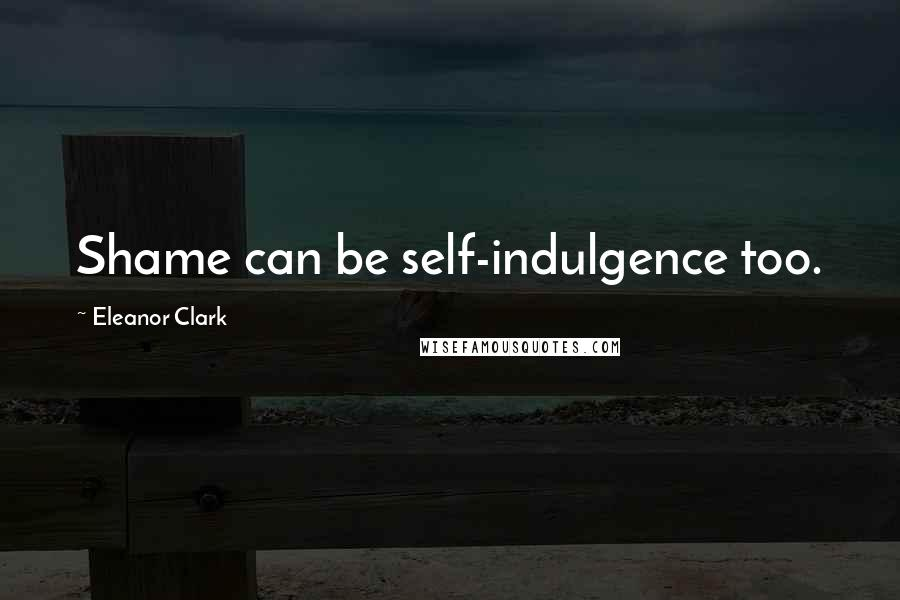 Eleanor Clark quotes: Shame can be self-indulgence too.