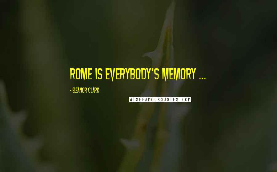 Eleanor Clark quotes: Rome is everybody's memory ...