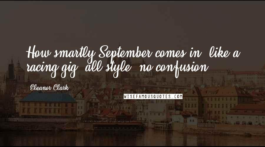 Eleanor Clark quotes: How smartly September comes in, like a racing gig, all style, no confusion.
