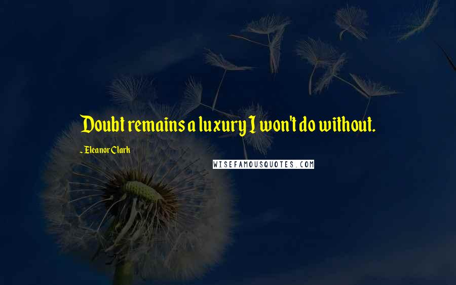 Eleanor Clark quotes: Doubt remains a luxury I won't do without.