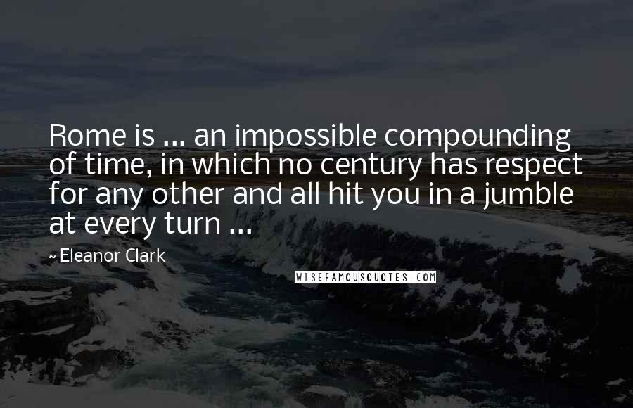 Eleanor Clark quotes: Rome is ... an impossible compounding of time, in which no century has respect for any other and all hit you in a jumble at every turn ...
