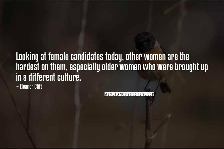 Eleanor Clift quotes: Looking at female candidates today, other women are the hardest on them, especially older women who were brought up in a different culture.