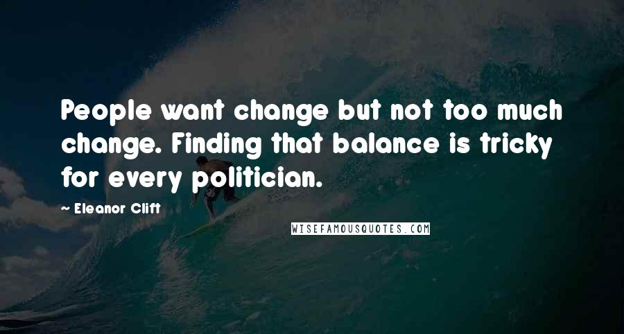 Eleanor Clift quotes: People want change but not too much change. Finding that balance is tricky for every politician.