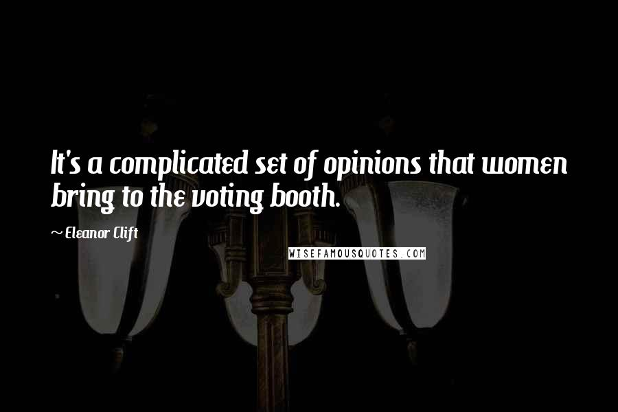 Eleanor Clift quotes: It's a complicated set of opinions that women bring to the voting booth.