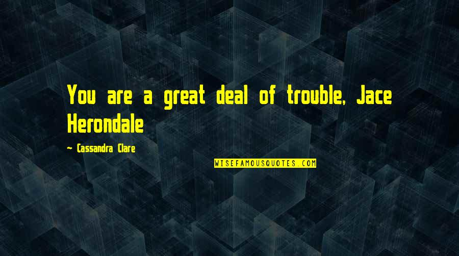 Eleanor Duckworth Quotes By Cassandra Clare: You are a great deal of trouble, Jace
