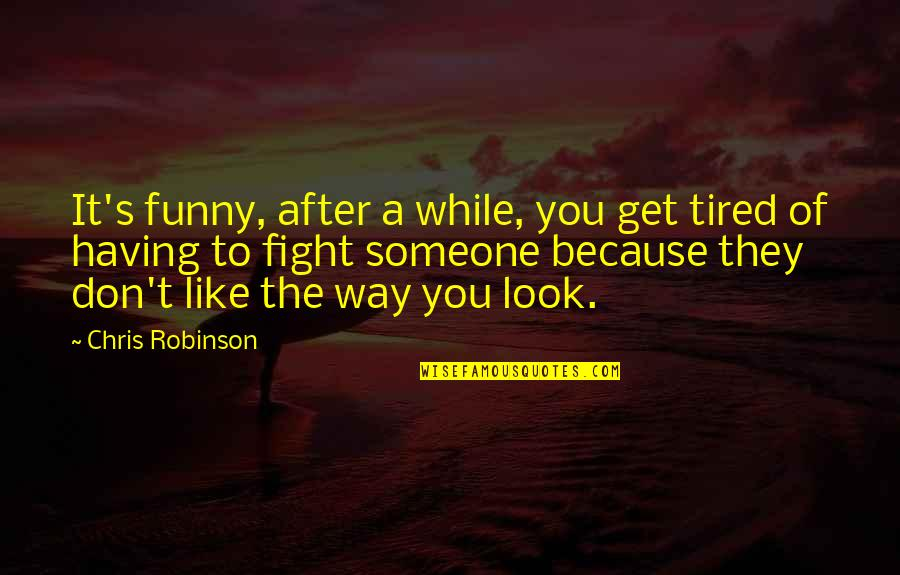 Eleanor Duckworth Quotes By Chris Robinson: It's funny, after a while, you get tired