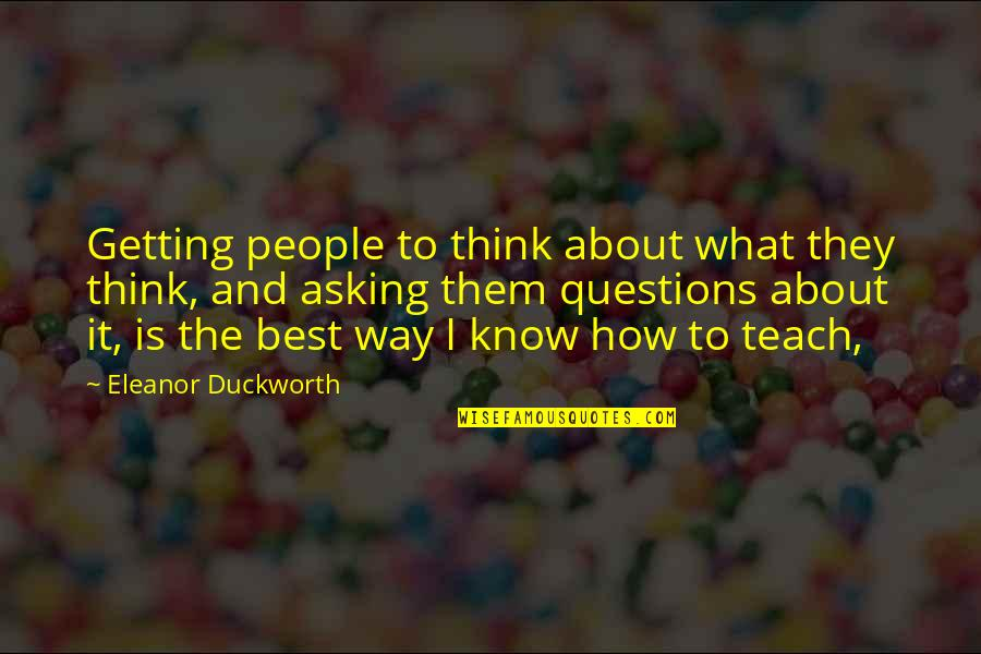 Eleanor Duckworth Quotes By Eleanor Duckworth: Getting people to think about what they think,