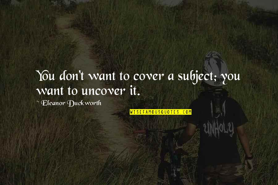 Eleanor Duckworth Quotes By Eleanor Duckworth: You don't want to cover a subject; you