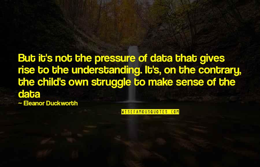 Eleanor Duckworth Quotes By Eleanor Duckworth: But it's not the pressure of data that