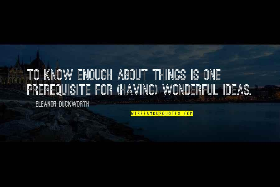 Eleanor Duckworth Quotes By Eleanor Duckworth: To know enough about things is one prerequisite