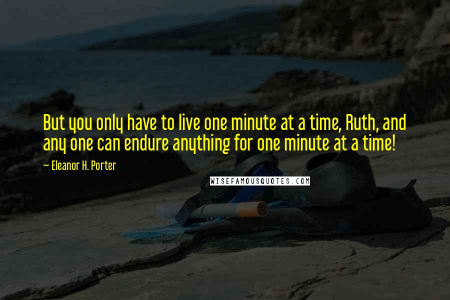 Eleanor H. Porter quotes: But you only have to live one minute at a time, Ruth, and any one can endure anything for one minute at a time!