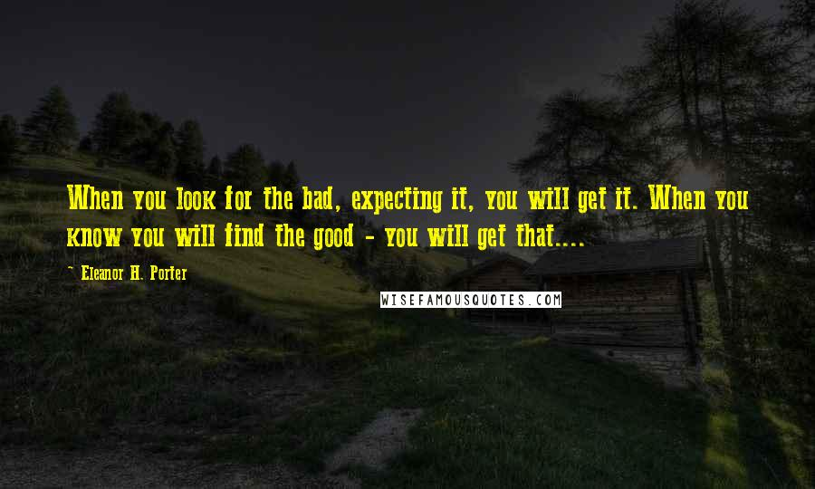 Eleanor H. Porter quotes: When you look for the bad, expecting it, you will get it. When you know you will find the good - you will get that....