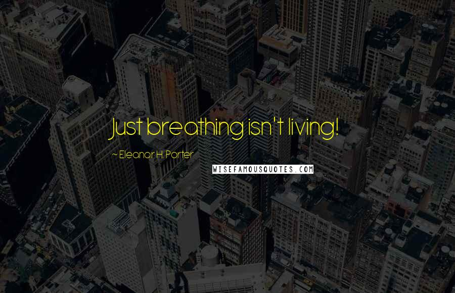 Eleanor H. Porter quotes: Just breathing isn't living!