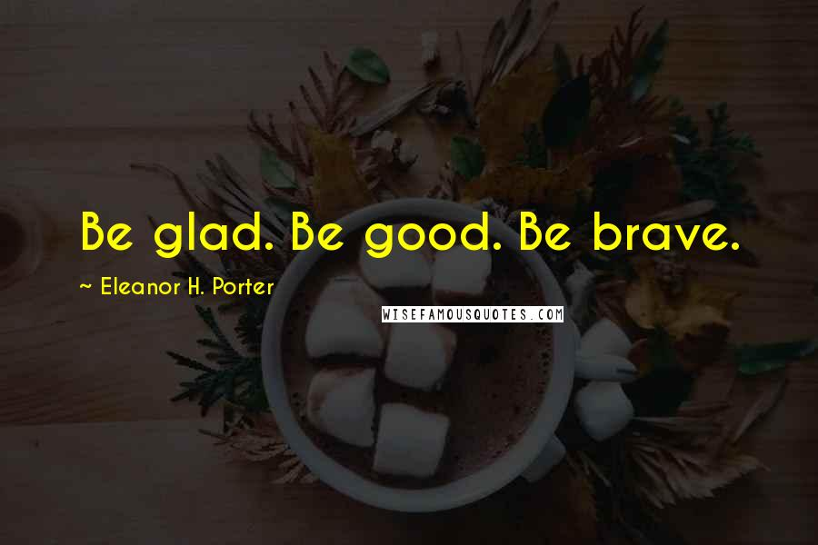 Eleanor H. Porter quotes: Be glad. Be good. Be brave.