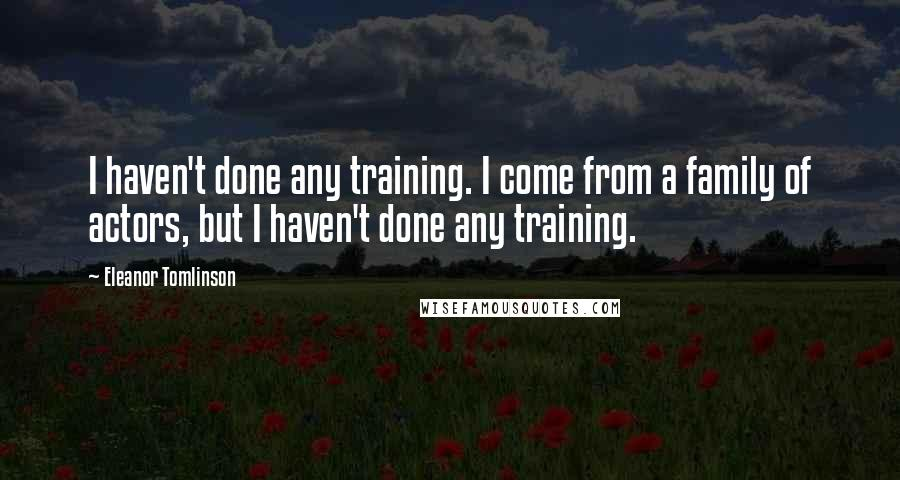 Eleanor Tomlinson quotes: I haven't done any training. I come from a family of actors, but I haven't done any training.