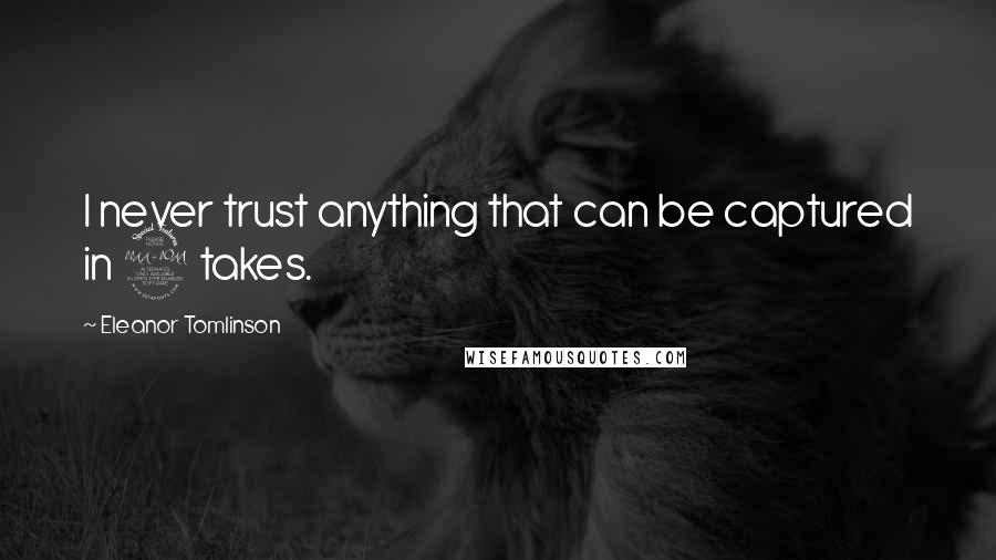 Eleanor Tomlinson quotes: I never trust anything that can be captured in 2 takes.