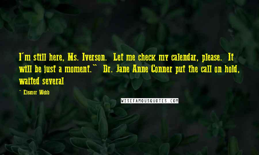 """Eleanor Webb quotes: I'm still here, Ms. Iverson. Let me check my calendar, please. It will be just a moment."""" Dr. Jane Anne Conner put the call on hold, waited several"""