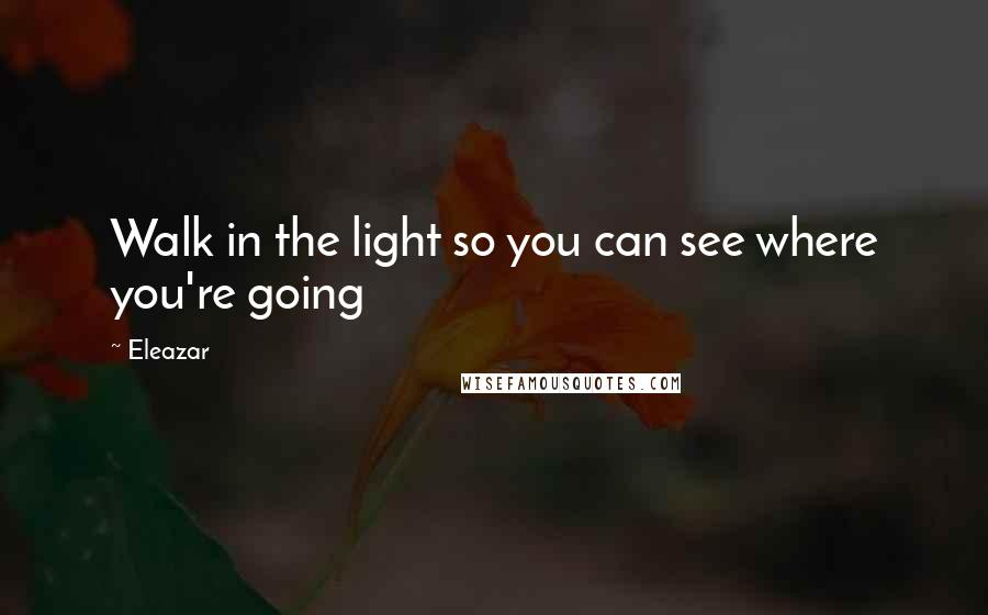 Eleazar quotes: Walk in the light so you can see where you're going